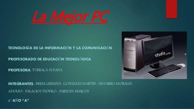 La Mejor PC TECNOLOGÍA DE LA INFORMACIÓN Y LA COMUNICACIÓN PROFESORADO DE EDUCACIÓN TECNOLÓGICA PROFESORA: TURRACA SUSANA ...