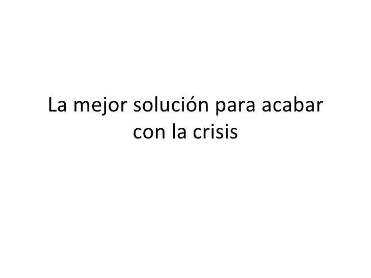 La mejor solución para acabar         con la crisis