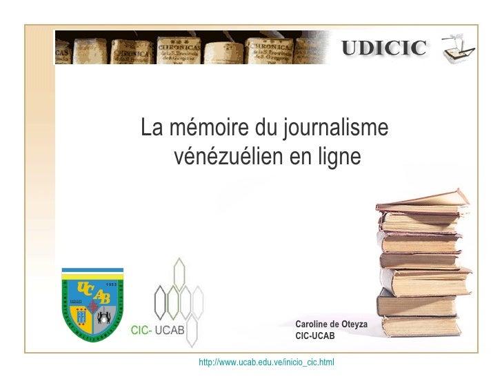 La mémoire du journalisme  vénézuélien en ligne http:// www.ucab.edu.ve/inicio_cic.html Caroline de Oteyza CIC-UCAB