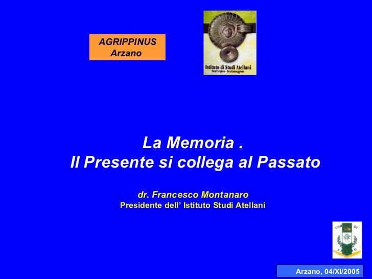 Arzano, 04/XI/2005 AGRIPPINUS Arzano  La Memoria .  Il Presente si collega al Passato dr. Francesco Montanaro Presidente d...