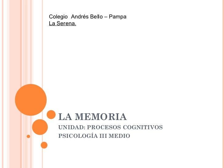 Colegio Andrés Bello – PampaLa Serena.   LA MEMORIA   UNIDAD: PROCESOS COGNITIVOS   PSICOLOGÍA III MEDIO