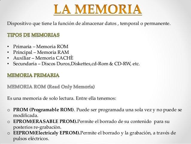 Dispositivo que tiene la función de almacenar datos , temporal o permanente.•   Primaria – Memoria ROM•   Principal – Memo...