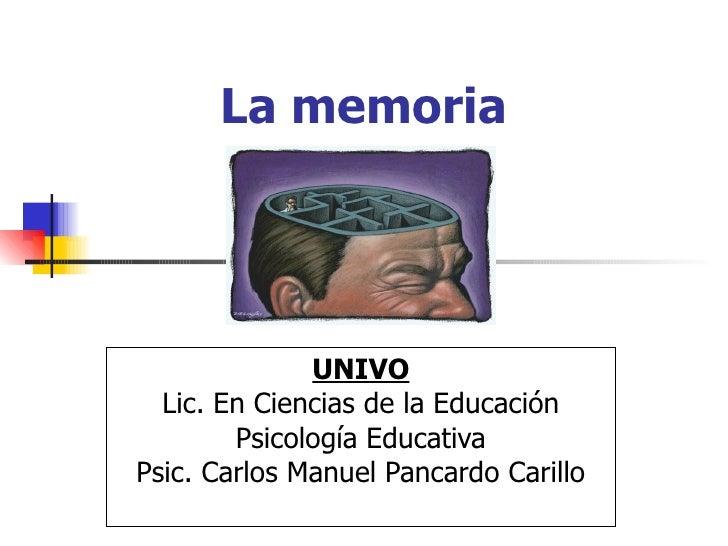 La memoria UNIVO Lic. En Ciencias de la Educación Psicología Educativa Psic. Carlos Manuel Pancardo Carillo