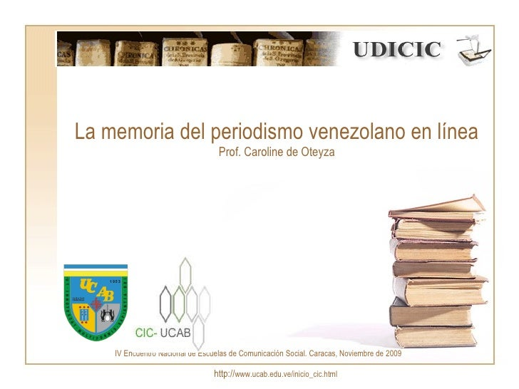 La memoria del periodismo venezolano en línea Prof. Caroline de Oteyza http:// www.ucab.edu.ve/inicio_cic.html IV Encuentr...