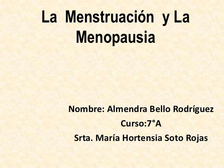 La Menstruación y La    Menopausia   Nombre: Almendra Bello Rodríguez               Curso:7°A    Srta. María Hortensia Sot...