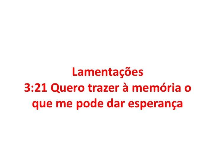 Lamentações 3:21 Quero trazer à memória o que me pode dar esperança<br />