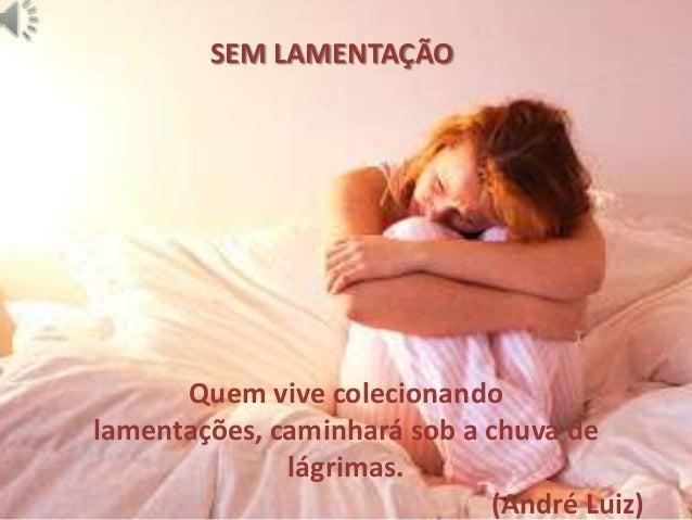 SEM LAMENTAÇÃO Quem vive colecionando lamentações, caminhará sob a chuva de lágrimas. (André Luiz)