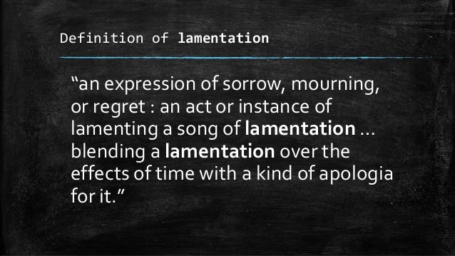 """Definition of lamentation """"an expression of sorrow, mourning, or regret : an act or instance of lamenting a song of lament..."""