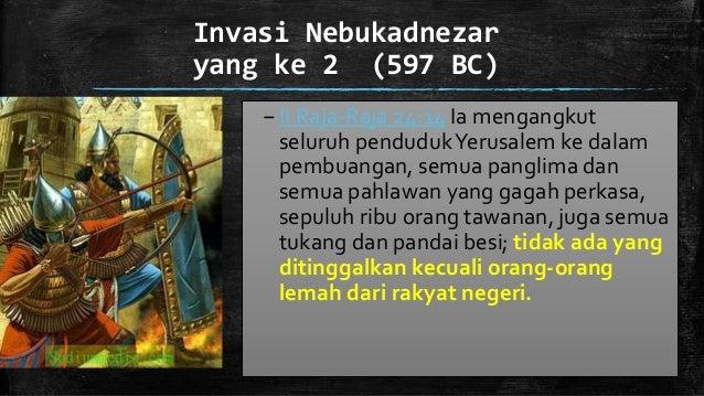 Invasi Nebukadnezar yang ke 2 (597 BC) –II Raja-Raja 24:14 Ia mengangkut seluruh pendudukYerusalem ke dalam pembuangan, se...