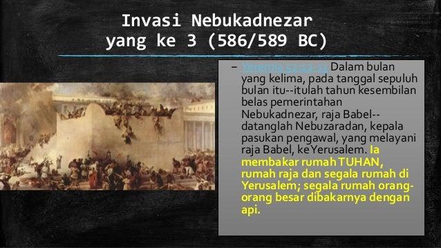 Invasi Nebukadnezar yang ke 3 (586/589 BC) – Yeremia 52:12-13 Dalam bulan yang kelima, pada tanggal sepuluh bulan itu--itu...