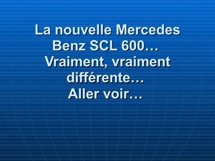 La nouvelle Mercedes Benz SCL 600…   Vraiment, vraiment différente…   Aller voir…