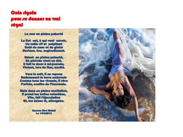 Coin rigolopour se donner un vrairégal       La mer en pleine puberté    Le flot est, à qui veut savoir,       Un mâle vif...
