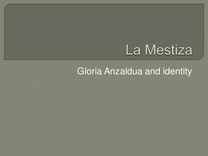 La Mestiza<br />Gloria Anzaldua and identity<br />