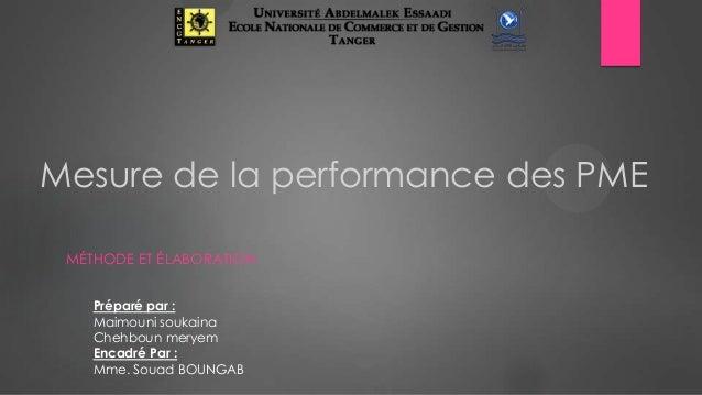 Mesure de la performance des PME MÉTHODE ET ÉLABORATION Préparé par : Maimouni soukaina Chehboun meryem Encadré Par : Mme....