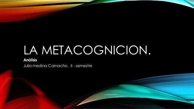 LA METACOGNICION. Análisis Julia medina Camacho. II - semestre