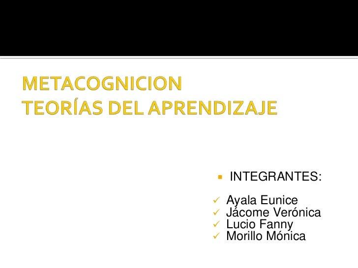 METACOGNICIONTEORÍAS DEL APRENDIZAJE<br />INTEGRANTES:<br /><ul><li>Ayala Eunice