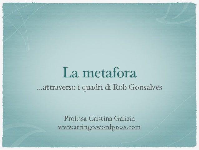 La metafora …attraverso i quadri di Rob Gonsalves Prof.ssa Cristina Galizia www.arringo.wordpress.com