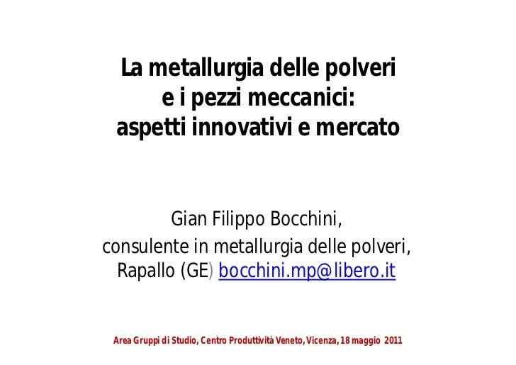 La metallurgia delle polveri     e i pezzi meccanici: aspetti innovativi e mercato         Gian Filippo Bocchini,consulent...