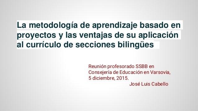 La metodología de aprendizaje basado en proyectos y las ventajas de su aplicación al currículo de secciones bilingües Reun...