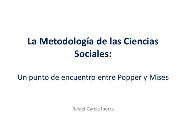 La Metodología de las Ciencias Sociales: Un punto de encuentro entre Popper y Mises Rafael García Iborra