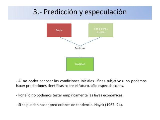 3.- Predicción y especulación - Al no poder conocer las condiciones iniciales –fines subjetivos- no podemos hacer predicci...