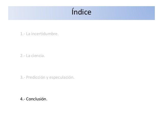 1.- La incertidumbre. 2.- La ciencia. 3.- Predicción y especulación. 4.- Conclusión. Índice