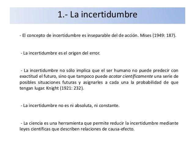 1.- La incertidumbre - El concepto de incertidumbre es inseparable del de acción. Mises (1949: 187). - La incertidumbre es...