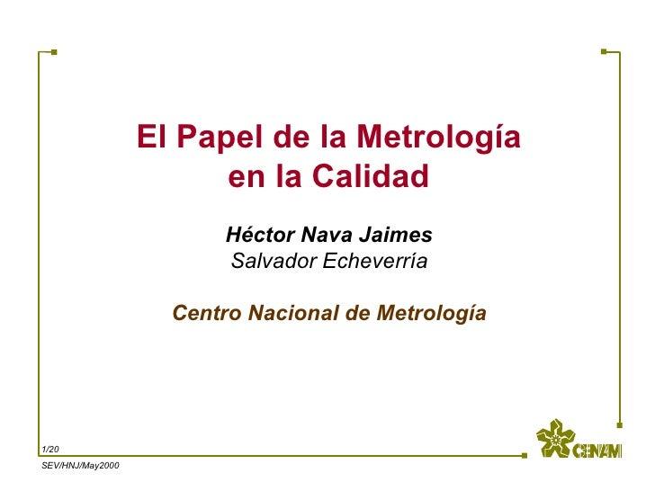 El Papel de la Metrología en la Calidad Héctor Nava Jaimes Salvador Echeverría   Centro Nacional de Metrología  /20 SEV/HN...