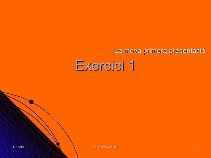 La meva primera presentació           Exercici 117/04/12      oscar bravo cañon                     1