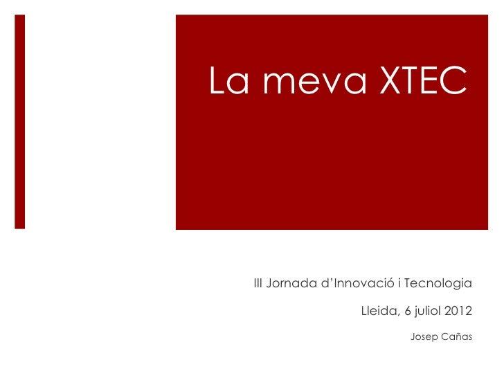 La meva XTEC  III Jornada d'Innovació i Tecnologia                   Lleida, 6 juliol 2012                            Jose...
