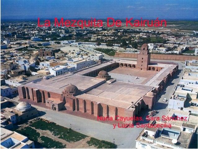 La Mezquita De Kairuán  Nuria Cayuelas, Sara Sánchez y Lucía Santacecilia