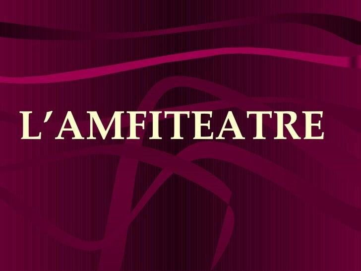 <ul><li>L'AMFITEATRE </li></ul>
