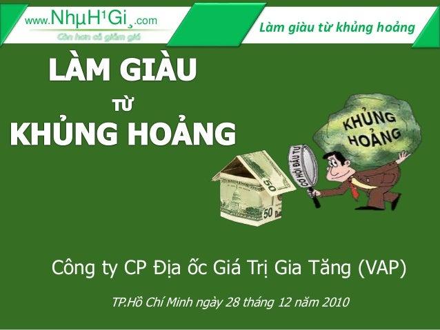 Làm giàu từ khủng hoảngwww.NhµH¹Gi¸.com Công ty CP Địa ốc Giá Trị Gia Tăng (VAP) TP.Hồ Chí Minh ngày 28 tháng 12 năm 2010