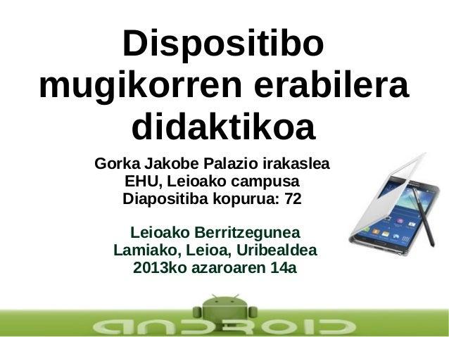 Dispositibo mugikorren erabilera didaktikoa Gorka Jakobe Palazio irakaslea EHU, Leioako campusa Diapositiba kopurua: 72 Le...