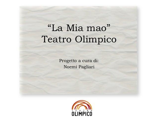 """""""La Mia mao""""Teatro Olimpico   Progetto a cura di:     Noemi Pagliari"""