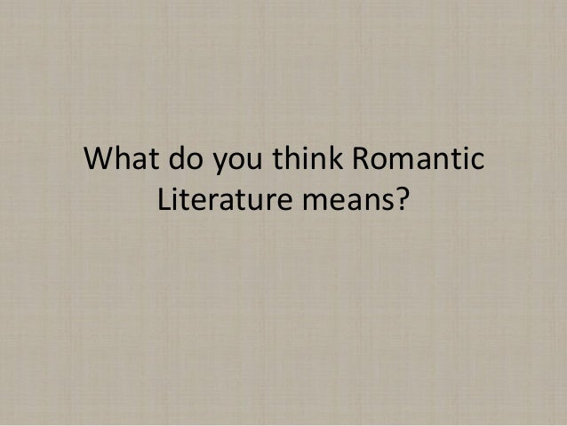 What do you think Romantic    Literature means?