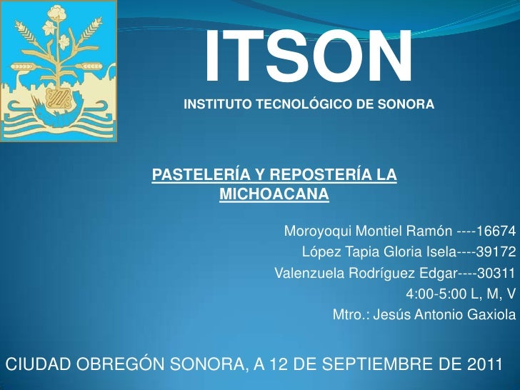 ITSON<br />INSTITUTO TECNOLÓGICO DE SONORA<br />PASTELERÍA Y REPOSTERÍA LA MICHOACANA<br />Moroyoqui Montiel Ramón ----166...