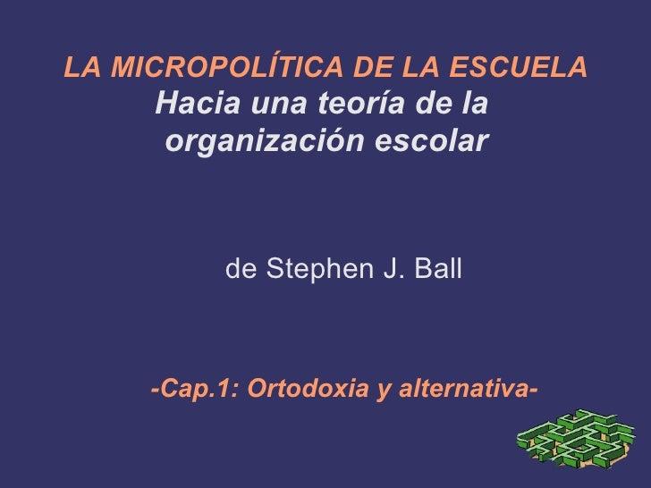 LA MICROPOLÍTICA DE LA ESCUELA   Hacia una teoría de la  organización escolar de Stephen J. Ball -Cap.1: Ortodoxia y alter...