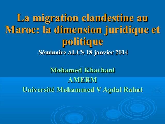 La migration clandestine au Maroc: la dimension juridique et politique Séminaire ALCS 18 janvier 2014  Mohamed Khachani AM...