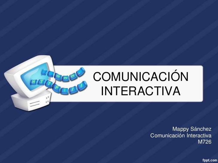 COMUNICACIÓN INTERACTIVA              Mappy Sánchez       Comunicación Interactiva                         M726