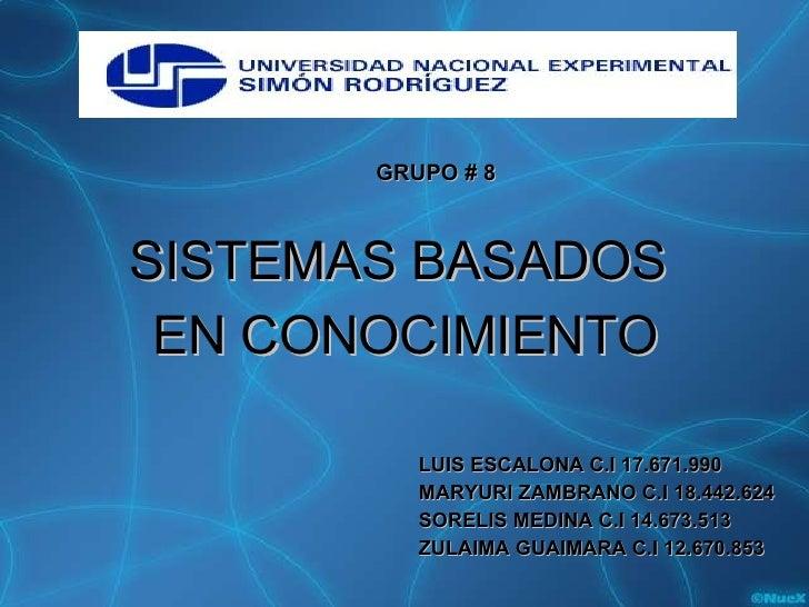 <ul><li>SISTEMAS BASADOS  </li></ul><ul><li>EN CONOCIMIENTO </li></ul>GRUPO # 8 LUIS ESCALONA C.I 17.671.990 MARYURI ZAMBR...