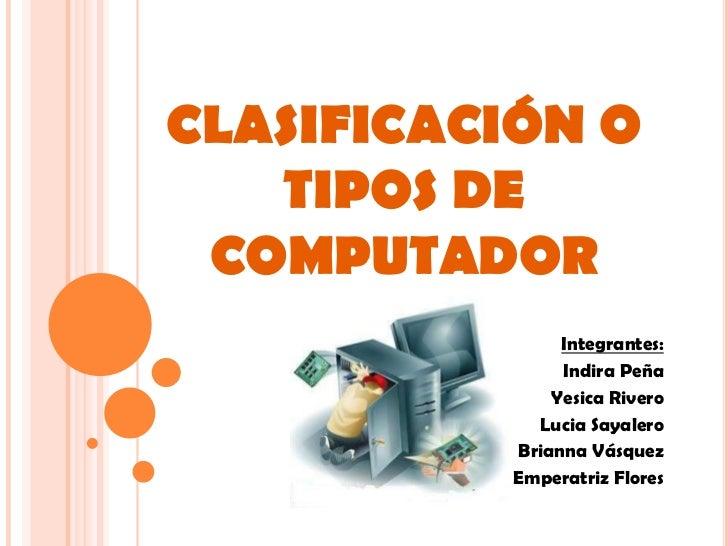 CLASIFICACIÓN O    TIPOS DE  COMPUTADOR                Integrantes:                Indira Peña               Yesica Rivero...