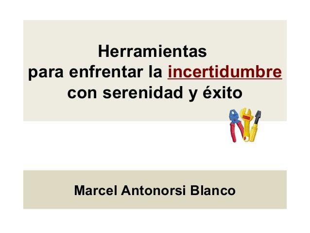 Herramientas para enfrentar la incertidumbre con serenidad y éxito Marcel Antonorsi Blanco