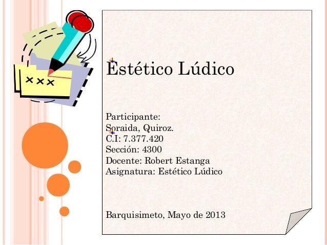 Estético LúdicoParticipante:Soraida, Quiroz.C.I: 7.377.420Sección: 4300Docente: Robert EstangaAsignatura: Estético Lúdico...
