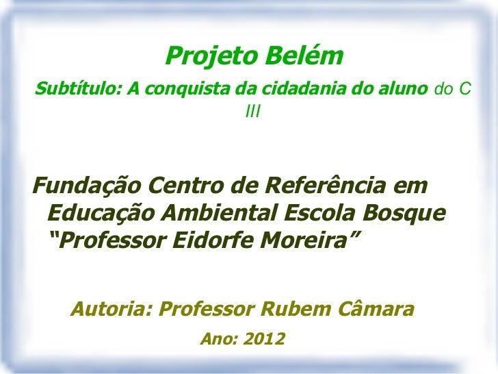 Projeto BelémSubtítulo: A conquista da cidadania do aluno do C                        IIIFundação Centro de Referência em ...