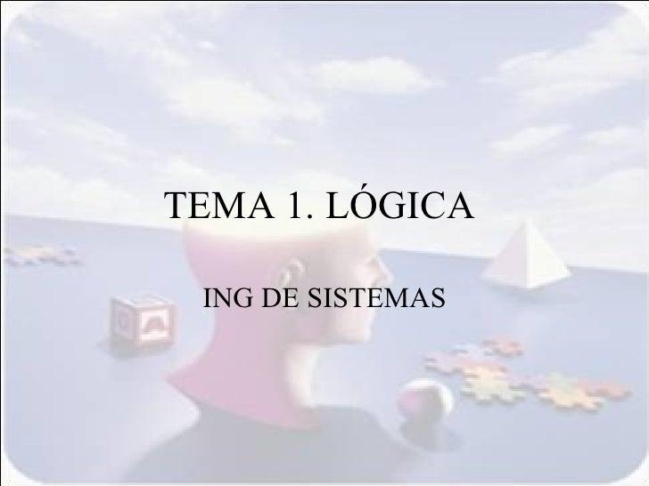 TEMA 1. LÓGICA   ING DE SISTEMAS