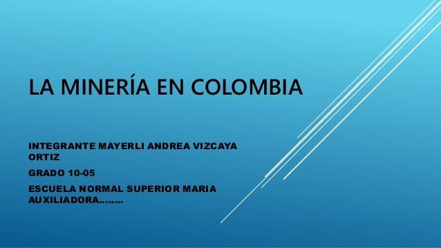 LA MINERÍA EN COLOMBIA INTEGRANTE MAYERLI ANDREA VIZCAYA ORTIZ GRADO 10-05 ESCUELA NORMAL SUPERIOR MARIA AUXILIADORA……..
