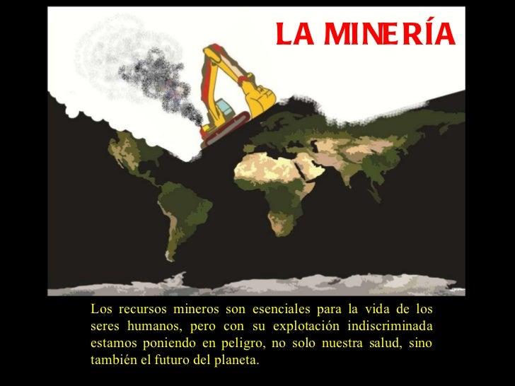 LA MINERÍA Los recursos mineros son esenciales para la vida de los seres humanos, pero con su explotación indiscriminada e...
