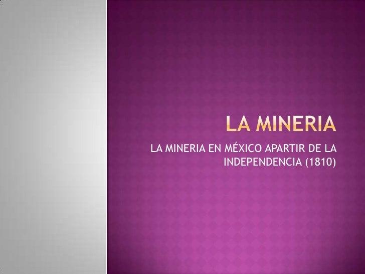 LA MINERIA<br />LA MINERIA EN MÉXICO APARTIR DE LA INDEPENDENCIA (1810)<br />