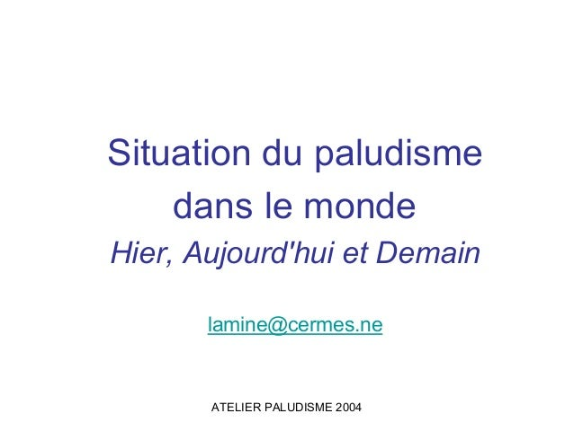 Situation du paludisme    dans le mondeHier, Aujourdhui et Demain       lamine@cermes.ne       ATELIER PALUDISME 2004